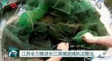 江苏全力推进长江禁捕退捕执法整治
