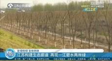 宜绿则绿 宜林则林 江苏构建生态廊道 再现一江碧水两岸绿